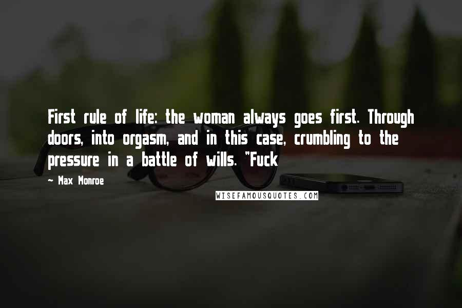 """Max Monroe quotes: First rule of life: the woman always goes first. Through doors, into orgasm, and in this case, crumbling to the pressure in a battle of wills. """"Fuck"""