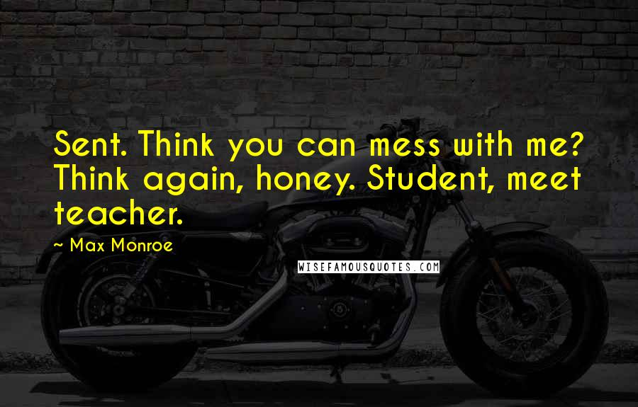 Max Monroe quotes: Sent. Think you can mess with me? Think again, honey. Student, meet teacher.