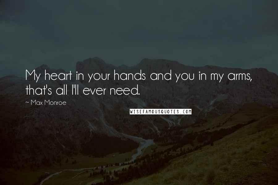 Max Monroe quotes: My heart in your hands and you in my arms, that's all I'll ever need.
