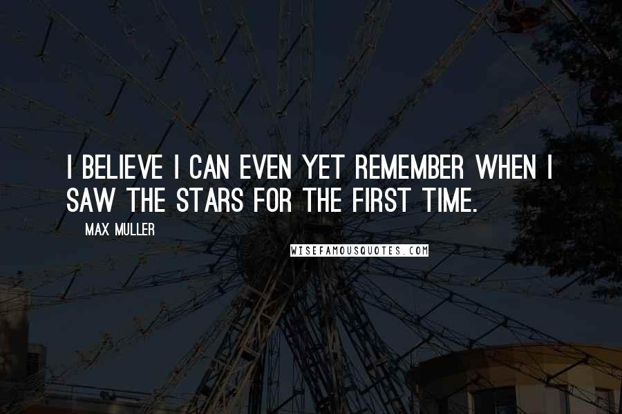 Max Muller quotes: I believe I can even yet remember when I saw the stars for the first time.