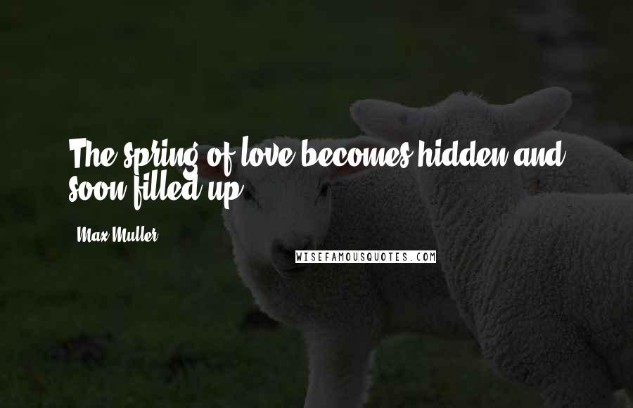 Max Muller quotes: The spring of love becomes hidden and soon filled up.