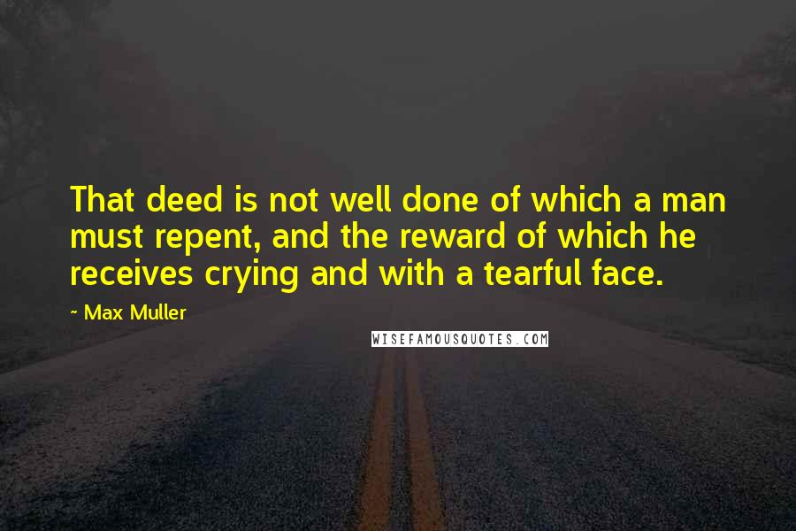 Max Muller quotes: That deed is not well done of which a man must repent, and the reward of which he receives crying and with a tearful face.