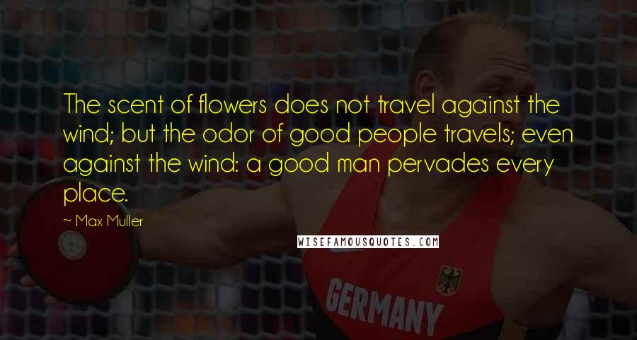 Max Muller quotes: The scent of flowers does not travel against the wind; but the odor of good people travels; even against the wind: a good man pervades every place.