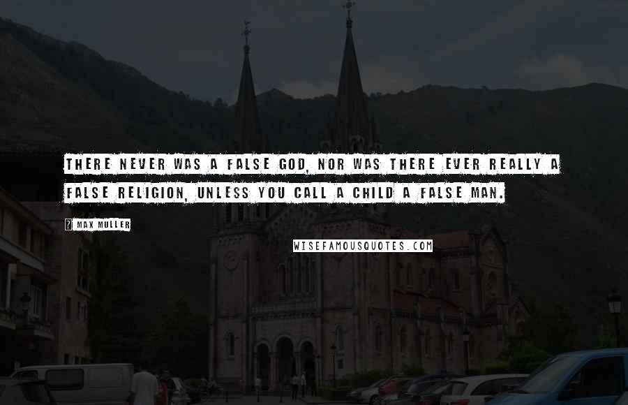 Max Muller quotes: There never was a false god, nor was there ever really a false religion, unless you call a child a false man.