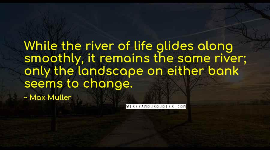Max Muller quotes: While the river of life glides along smoothly, it remains the same river; only the landscape on either bank seems to change.