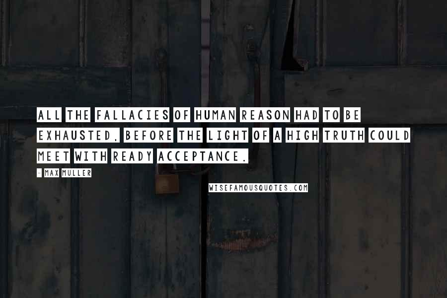 Max Muller quotes: All the fallacies of human reason had to be exhausted, before the light of a high truth could meet with ready acceptance.