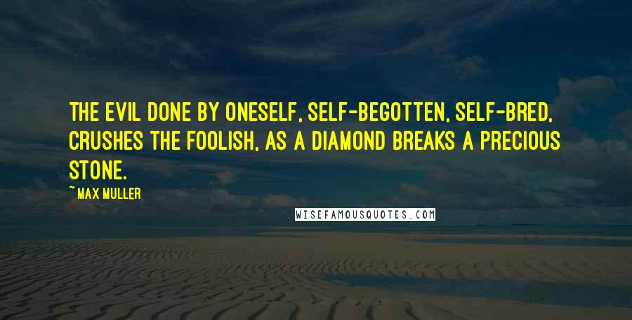 Max Muller quotes: The evil done by oneself, self-begotten, self-bred, crushes the foolish, as a diamond breaks a precious stone.