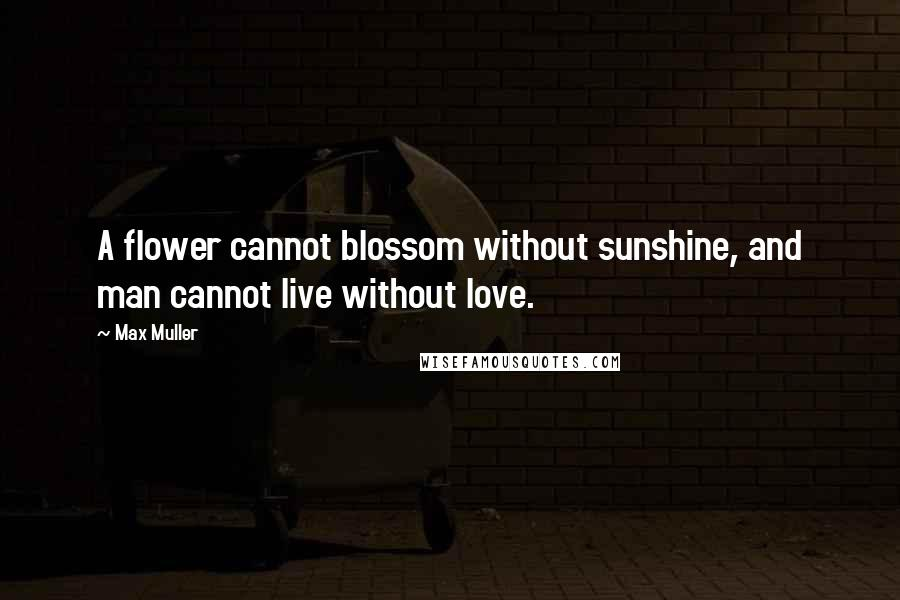 Max Muller quotes: A flower cannot blossom without sunshine, and man cannot live without love.