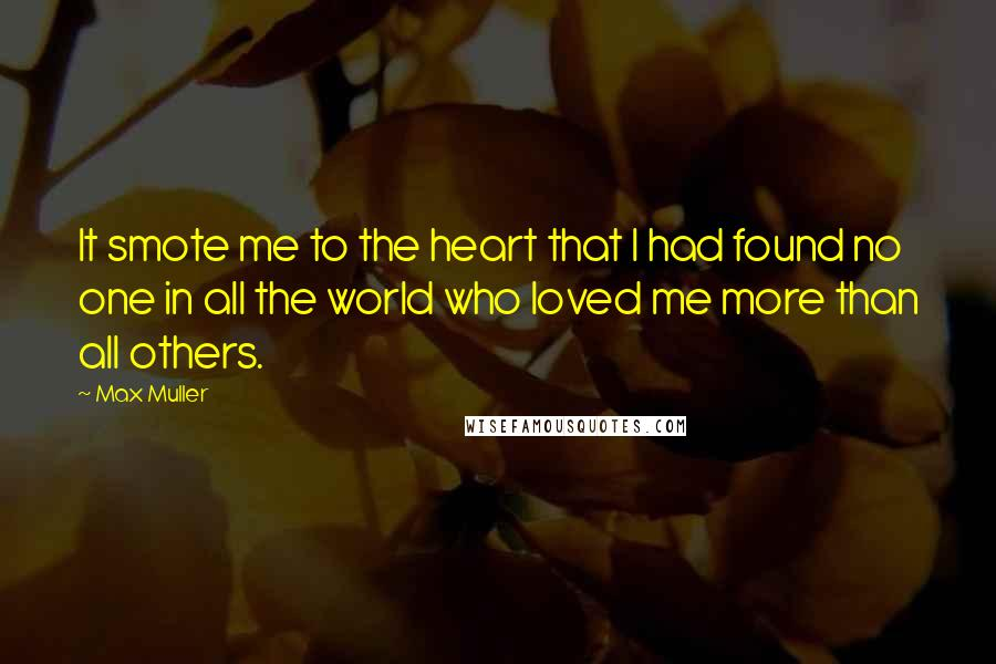 Max Muller quotes: It smote me to the heart that I had found no one in all the world who loved me more than all others.