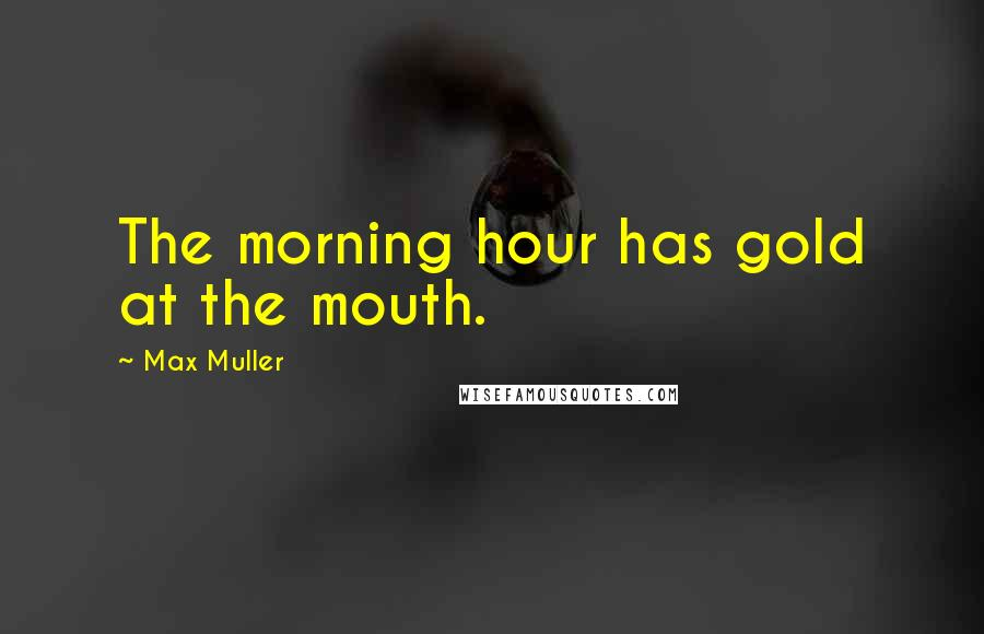 Max Muller quotes: The morning hour has gold at the mouth.