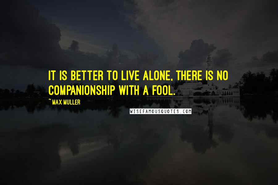 Max Muller quotes: It is better to live alone, there is no companionship with a fool.