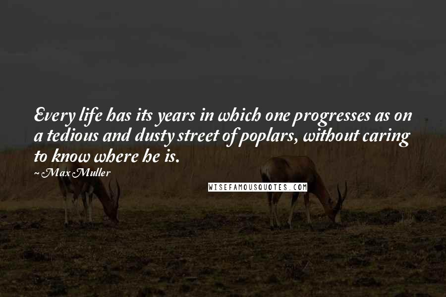 Max Muller quotes: Every life has its years in which one progresses as on a tedious and dusty street of poplars, without caring to know where he is.