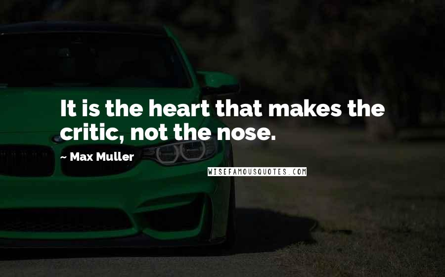 Max Muller quotes: It is the heart that makes the critic, not the nose.