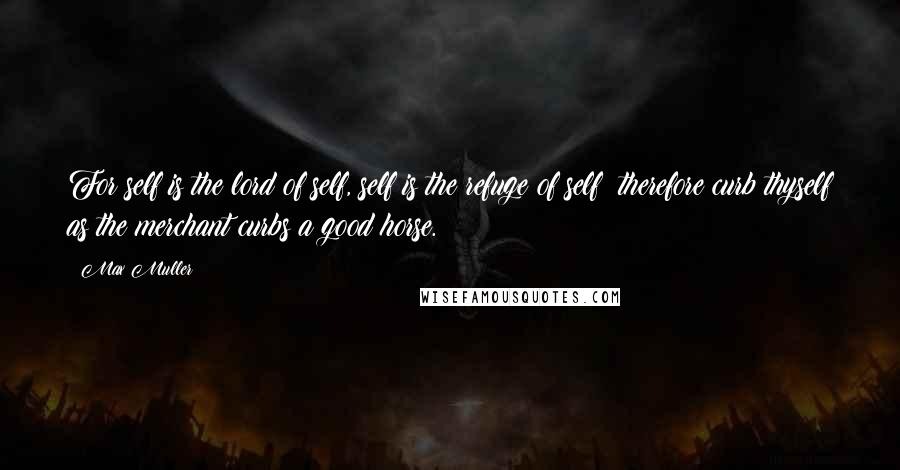Max Muller quotes: For self is the lord of self, self is the refuge of self; therefore curb thyself as the merchant curbs a good horse.