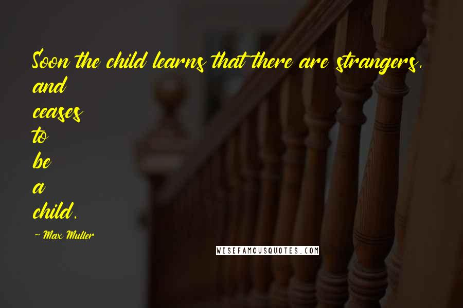 Max Muller quotes: Soon the child learns that there are strangers, and ceases to be a child.