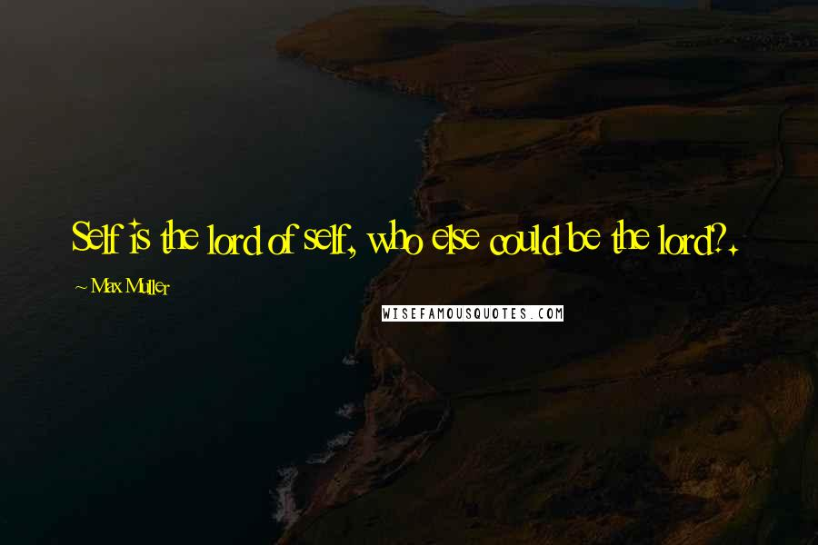 Max Muller quotes: Self is the lord of self, who else could be the lord?.