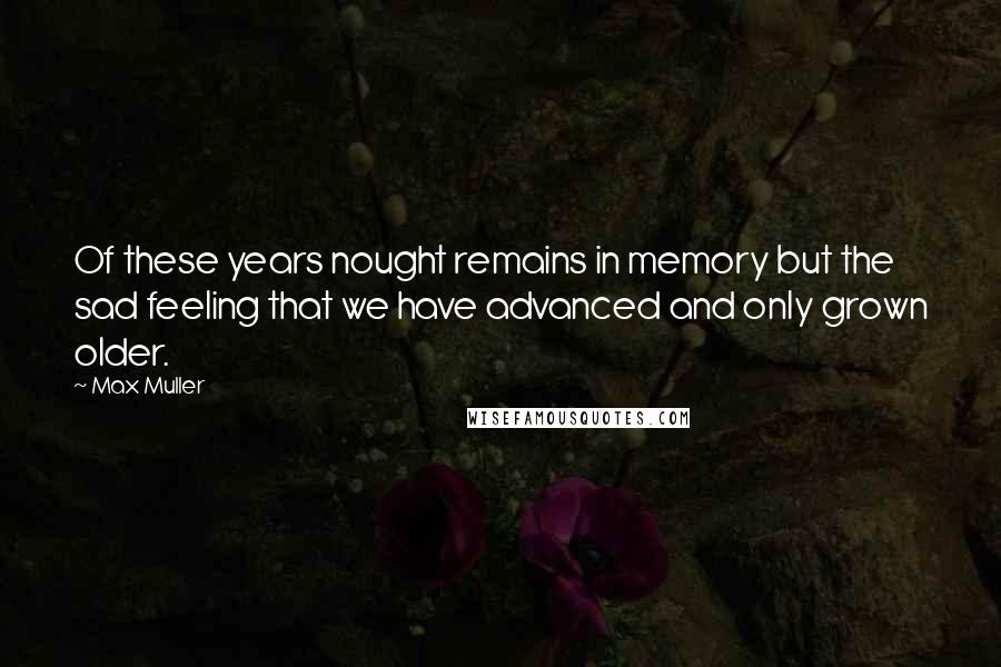 Max Muller quotes: Of these years nought remains in memory but the sad feeling that we have advanced and only grown older.