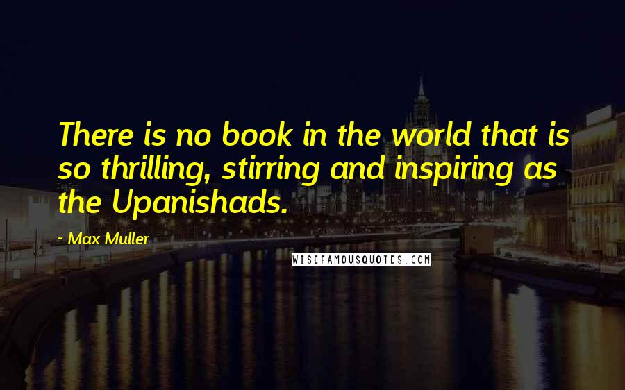 Max Muller quotes: There is no book in the world that is so thrilling, stirring and inspiring as the Upanishads.
