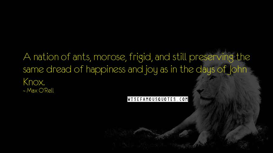 Max O'Rell quotes: A nation of ants, morose, frigid, and still preserving the same dread of happiness and joy as in the days of John Knox.