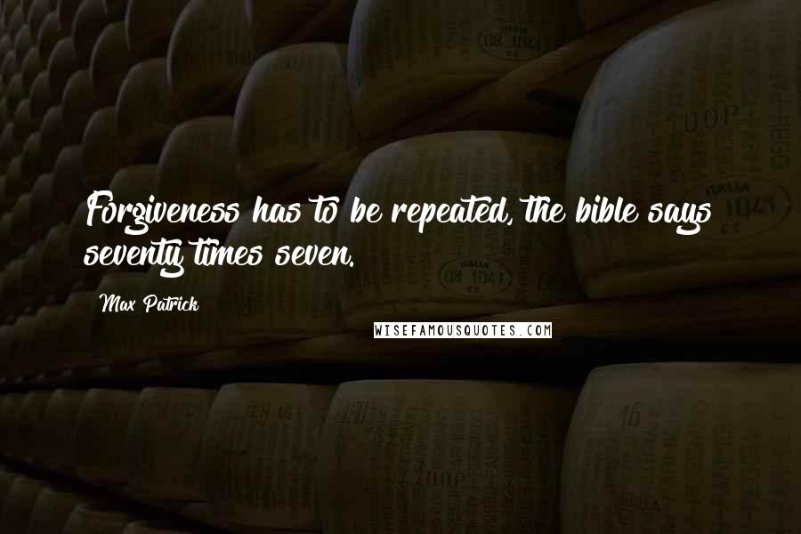 Max Patrick quotes: Forgiveness has to be repeated, the bible says seventy times seven.
