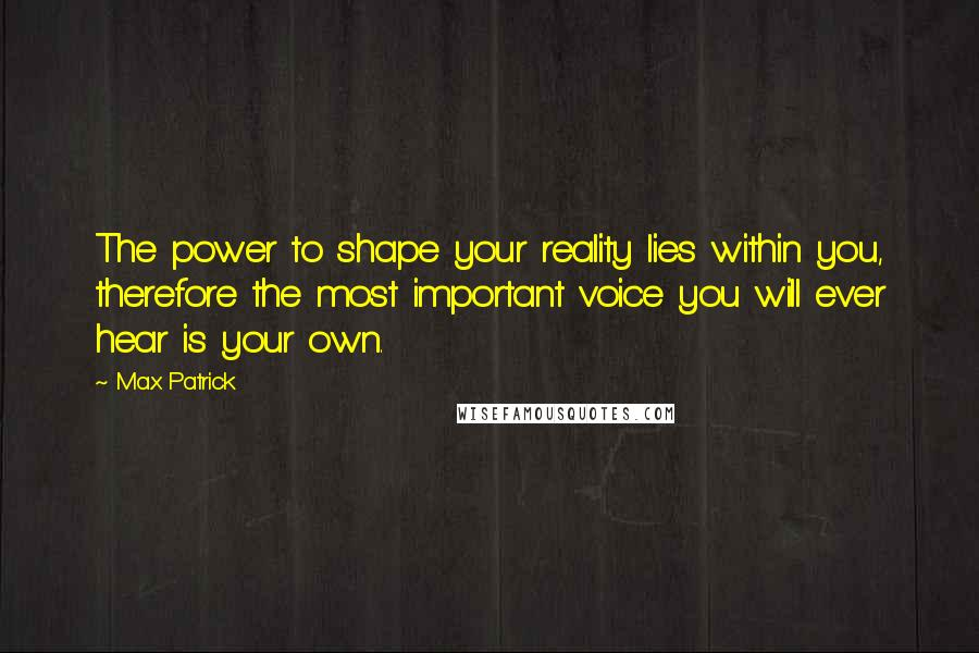 Max Patrick quotes: The power to shape your reality lies within you, therefore the most important voice you will ever hear is your own.