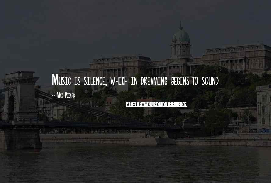 Max Picard quotes: Music is silence, which in dreaming begins to sound