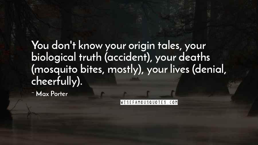 Max Porter quotes: You don't know your origin tales, your biological truth (accident), your deaths (mosquito bites, mostly), your lives (denial, cheerfully).