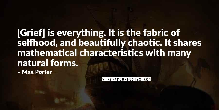 Max Porter quotes: [Grief] is everything. It is the fabric of selfhood, and beautifully chaotic. It shares mathematical characteristics with many natural forms.