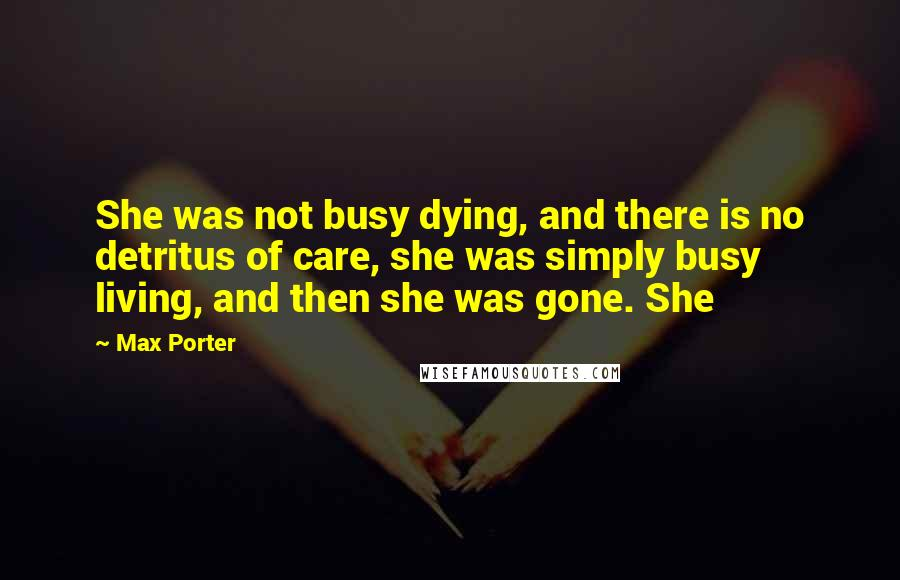 Max Porter quotes: She was not busy dying, and there is no detritus of care, she was simply busy living, and then she was gone. She