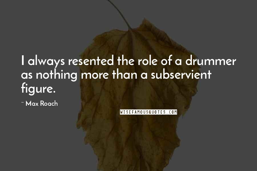 Max Roach quotes: I always resented the role of a drummer as nothing more than a subservient figure.