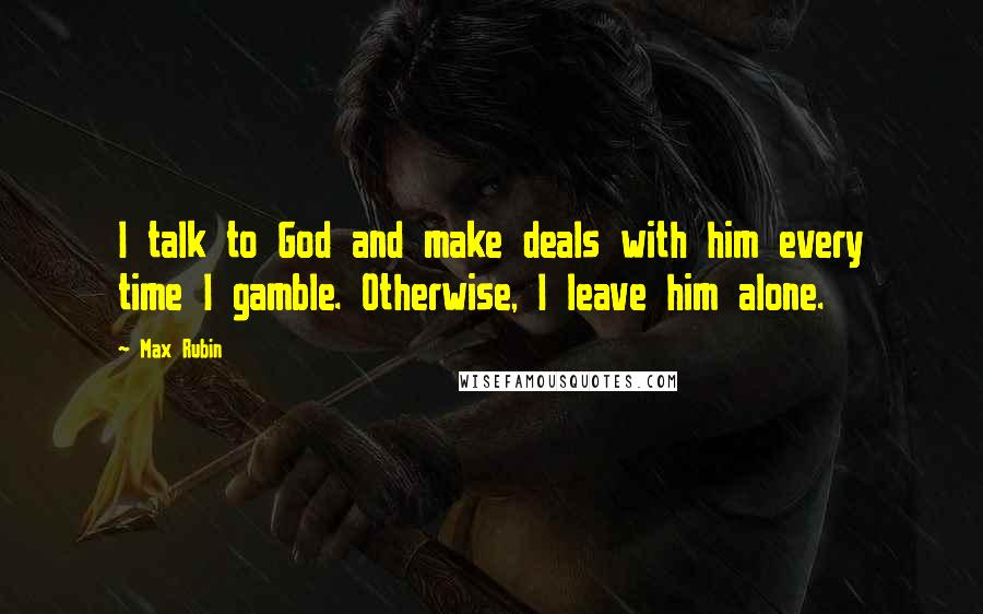 Max Rubin quotes: I talk to God and make deals with him every time I gamble. Otherwise, I leave him alone.