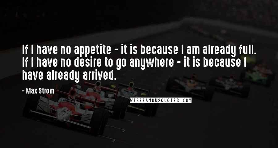 Max Strom quotes: If I have no appetite - it is because I am already full. If I have no desire to go anywhere - it is because I have already arrived.