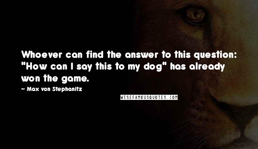 """Max Von Stephanitz quotes: Whoever can find the answer to this question: """"How can I say this to my dog"""" has already won the game."""