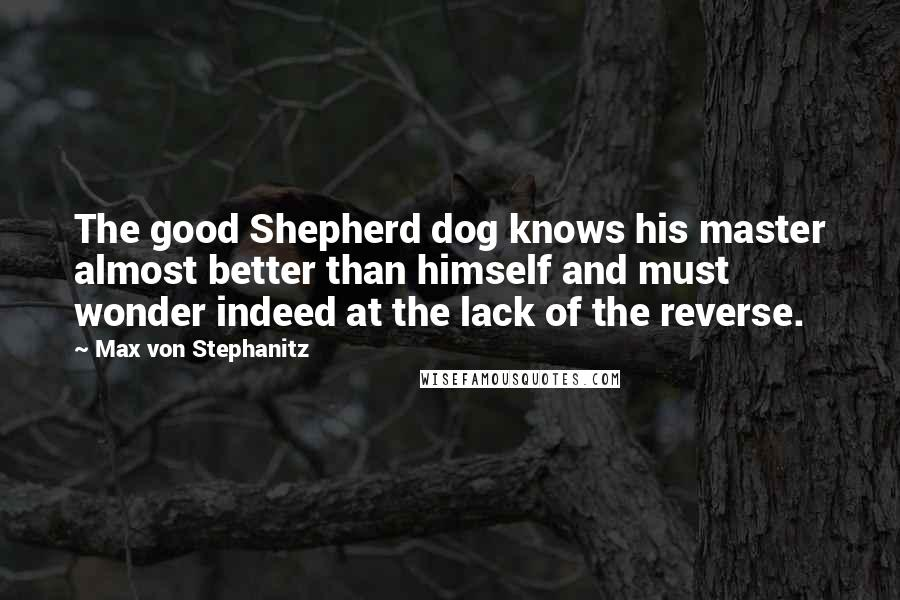 Max Von Stephanitz quotes: The good Shepherd dog knows his master almost better than himself and must wonder indeed at the lack of the reverse.