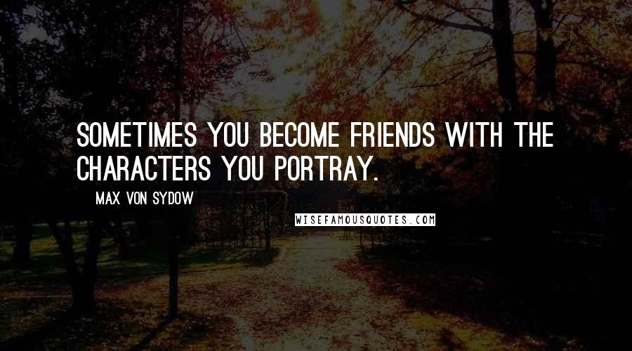 Max Von Sydow quotes: Sometimes you become friends with the characters you portray.