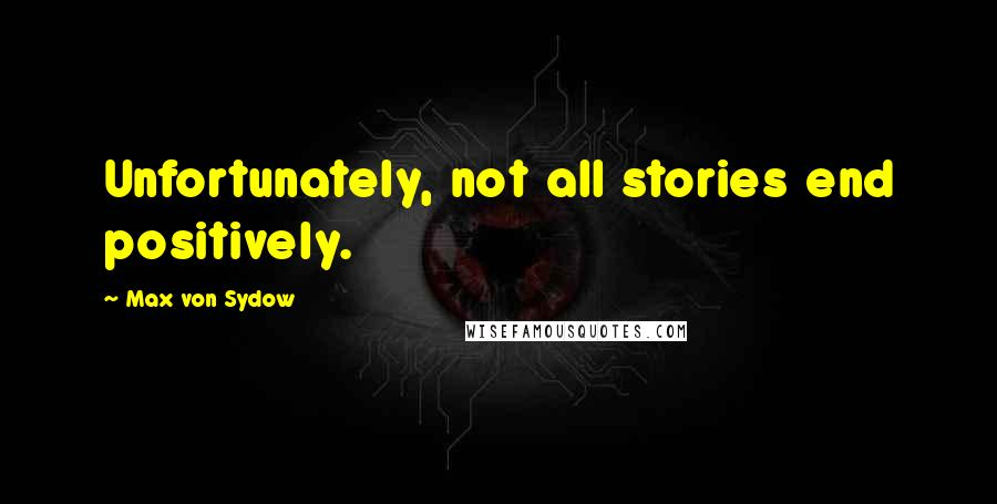 Max Von Sydow quotes: Unfortunately, not all stories end positively.