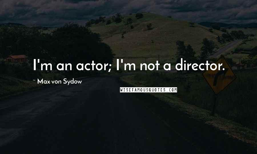 Max Von Sydow quotes: I'm an actor; I'm not a director.