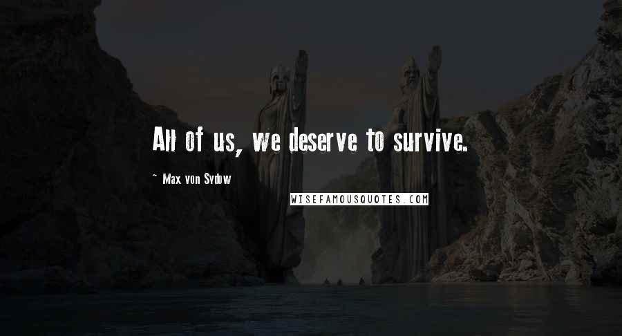 Max Von Sydow quotes: All of us, we deserve to survive.