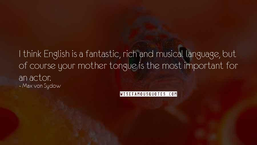 Max Von Sydow quotes: I think English is a fantastic, rich and musical language, but of course your mother tongue is the most important for an actor.