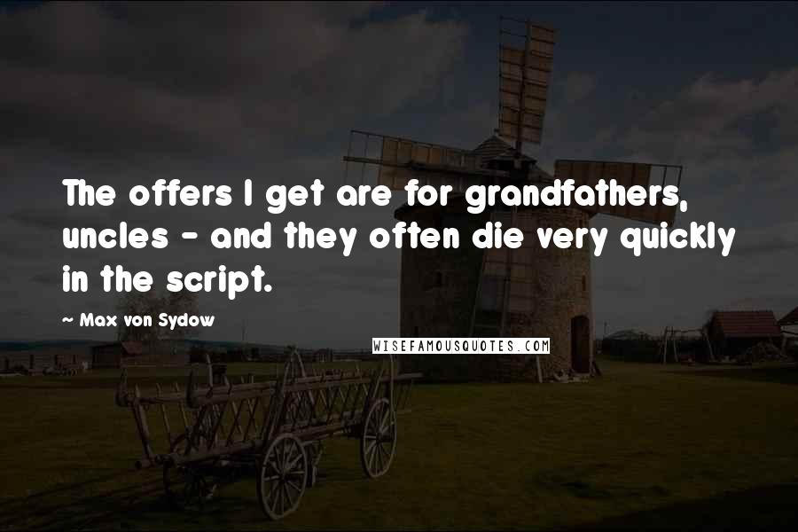Max Von Sydow quotes: The offers I get are for grandfathers, uncles - and they often die very quickly in the script.