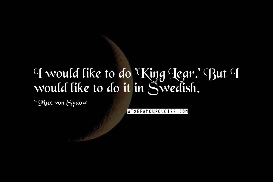 Max Von Sydow quotes: I would like to do 'King Lear.' But I would like to do it in Swedish.