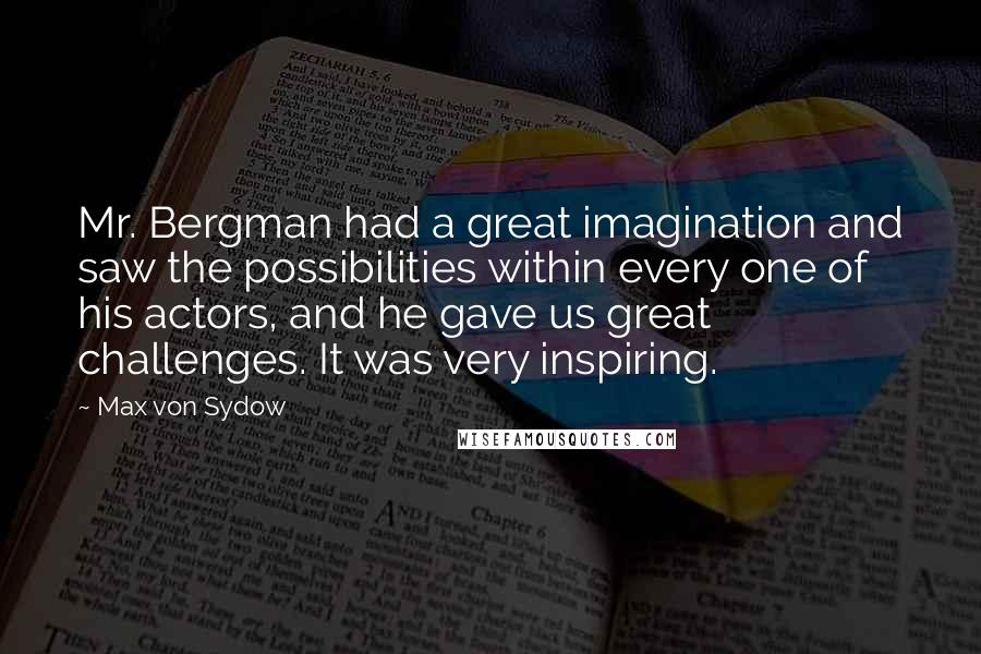 Max Von Sydow quotes: Mr. Bergman had a great imagination and saw the possibilities within every one of his actors, and he gave us great challenges. It was very inspiring.
