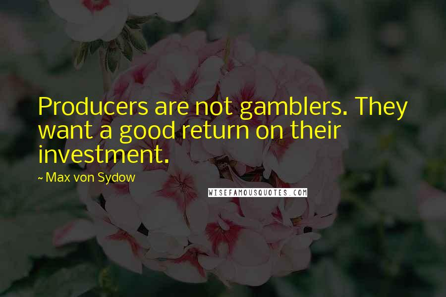 Max Von Sydow quotes: Producers are not gamblers. They want a good return on their investment.