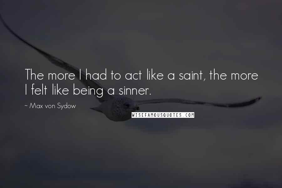 Max Von Sydow quotes: The more I had to act like a saint, the more I felt like being a sinner.