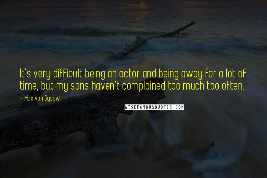 Max Von Sydow quotes: It's very difficult being an actor and being away for a lot of time, but my sons haven't complained too much too often.
