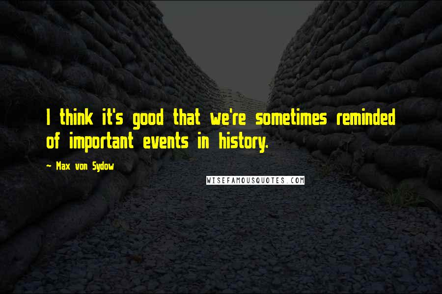 Max Von Sydow quotes: I think it's good that we're sometimes reminded of important events in history.
