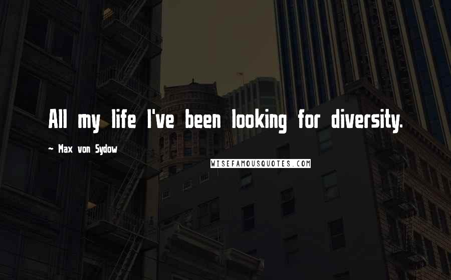 Max Von Sydow quotes: All my life I've been looking for diversity.