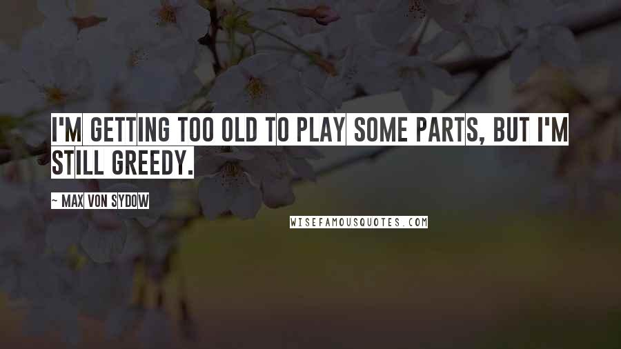 Max Von Sydow quotes: I'm getting too old to play some parts, but I'm still greedy.