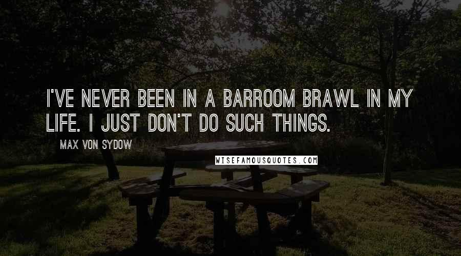 Max Von Sydow quotes: I've never been in a barroom brawl in my life. I just don't do such things.