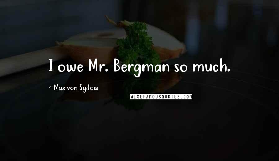 Max Von Sydow quotes: I owe Mr. Bergman so much.